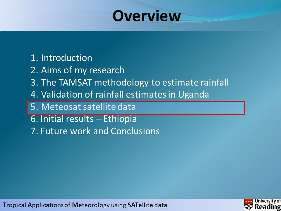 T ropical A pplications of M eteorology using SAT ellite data Overview 1.Introduction 2.Aims of my research 3.The TAMSAT methodology to estimate rainfall 4.Validation of rainfall estimates in Uganda 5.Meteosat satellite data 6.