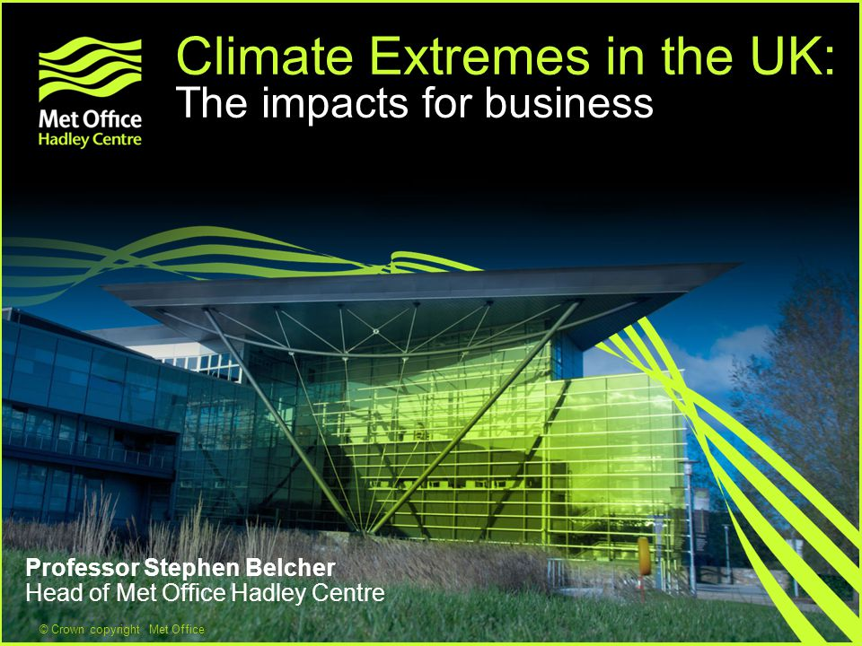 © Crown copyright Met Office Climate Extremes in the UK: The impacts for business Professor Stephen Belcher Head of Met Office Hadley Centre