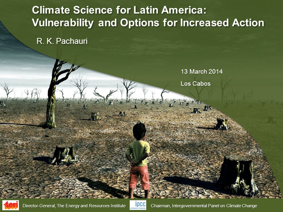 Director-General, The Energy and Resources Institute Chairman, Intergovernmental Panel on Climate Change Climate Science for Latin America: Vulnerability and Options for Increased Action R.