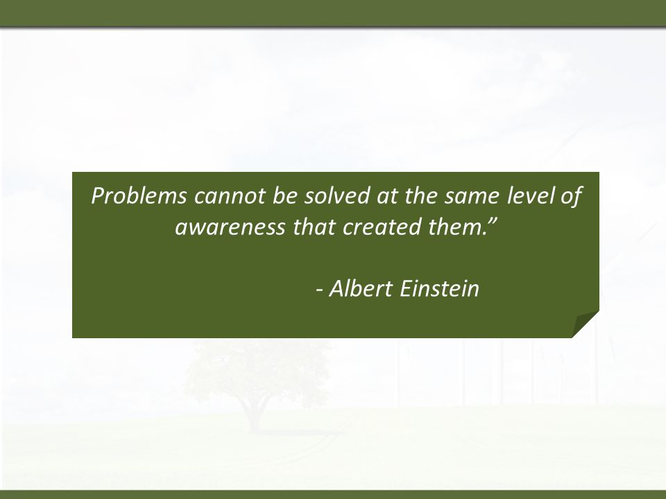Problems cannot be solved at the same level of awareness that created them. - Albert Einstein