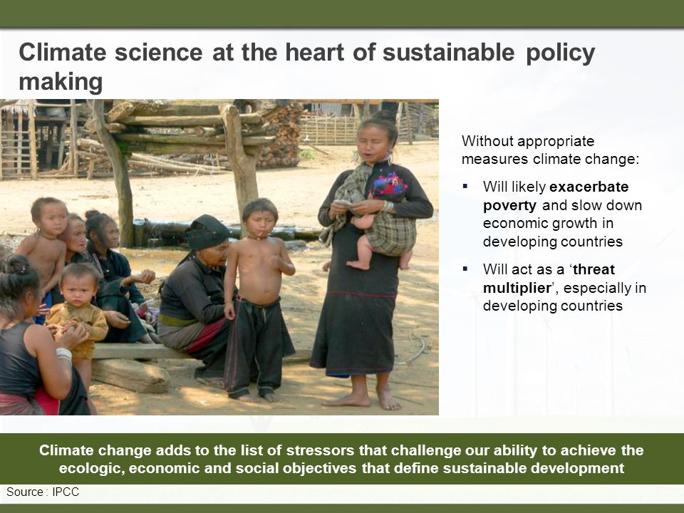 Climate science at the heart of sustainable policy making Climate change adds to the list of stressors that challenge our ability to achieve the ecologic, economic and social objectives that define sustainable development Without appropriate measures climate change:  Will likely exacerbate poverty and slow down economic growth in developing countries  Will act as a 'threat multiplier', especially in developing countries Source : IPCC