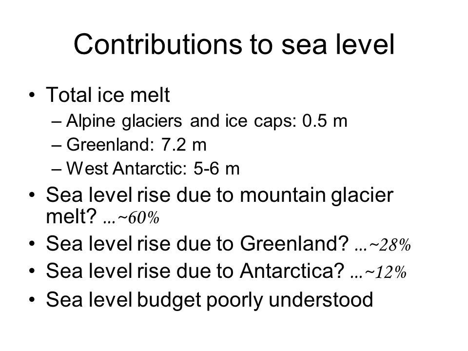 Contributions to sea level Total ice melt –Alpine glaciers and ice caps: 0.5 m –Greenland: 7.2 m –West Antarctic: 5-6 m Sea level rise due to mountain glacier melt ...~60% Sea level rise due to Greenland ...~28% Sea level rise due to Antarctica ...~12% Sea level budget poorly understood