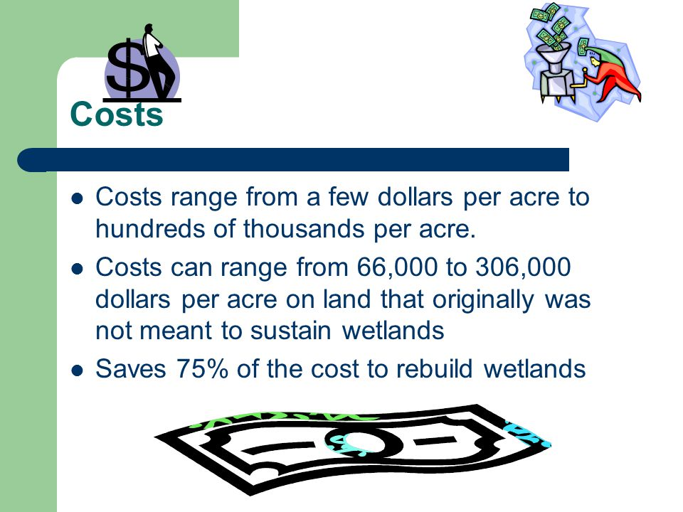 Costs Costs range from a few dollars per acre to hundreds of thousands per acre.