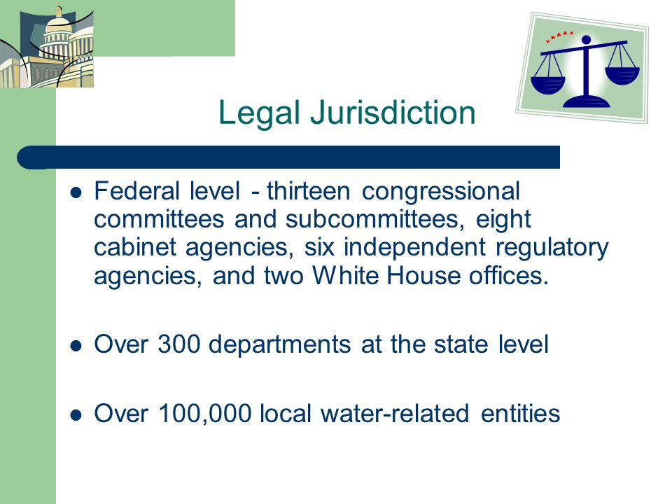 Legal Jurisdiction Federal level - thirteen congressional committees and subcommittees, eight cabinet agencies, six independent regulatory agencies, and two White House offices.