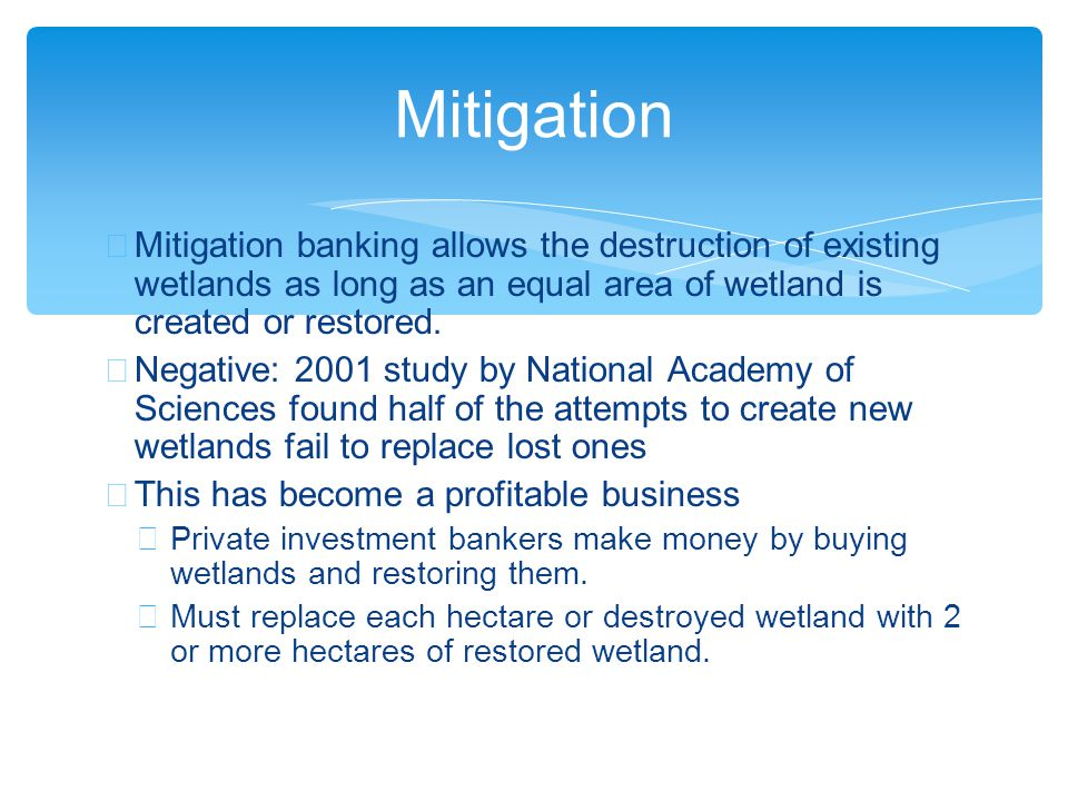 ∗ Mitigation banking allows the destruction of existing wetlands as long as an equal area of wetland is created or restored.