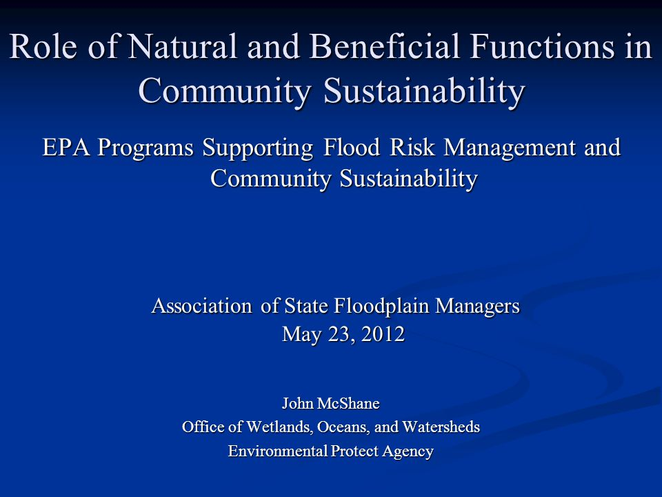 Role of Natural and Beneficial Functions in Community Sustainability EPA Programs Supporting Flood Risk Management and Community Sustainability Association of State Floodplain Managers May 23, 2012 Association of State Floodplain Managers May 23, 2012 John McShane Office of Wetlands, Oceans, and Watersheds Environmental Protect Agency