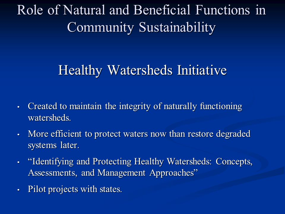 Role of Natural and Beneficial Functions in Community Sustainability Healthy Watersheds Initiative Created to maintain the integrity of naturally functioning watersheds.