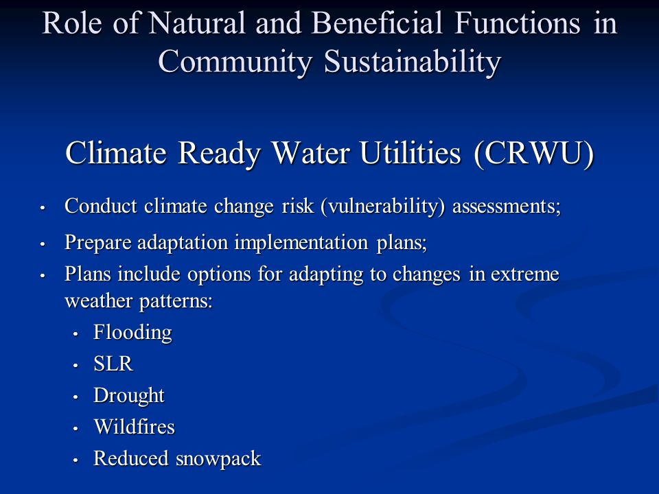 Role of Natural and Beneficial Functions in Community Sustainability Climate Ready Water Utilities (CRWU) Conduct climate change risk (vulnerability) assessments; Conduct climate change risk (vulnerability) assessments; Prepare adaptation implementation plans; Prepare adaptation implementation plans; Plans include options for adapting to changes in extreme weather patterns: Plans include options for adapting to changes in extreme weather patterns: Flooding Flooding SLR SLR Drought Drought Wildfires Wildfires Reduced snowpack Reduced snowpack