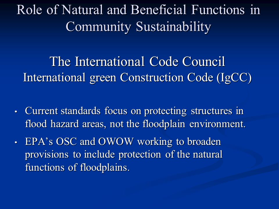 The International Code Council International green Construction Code (IgCC) Current standards focus on protecting structures in flood hazard areas, not the floodplain environment.