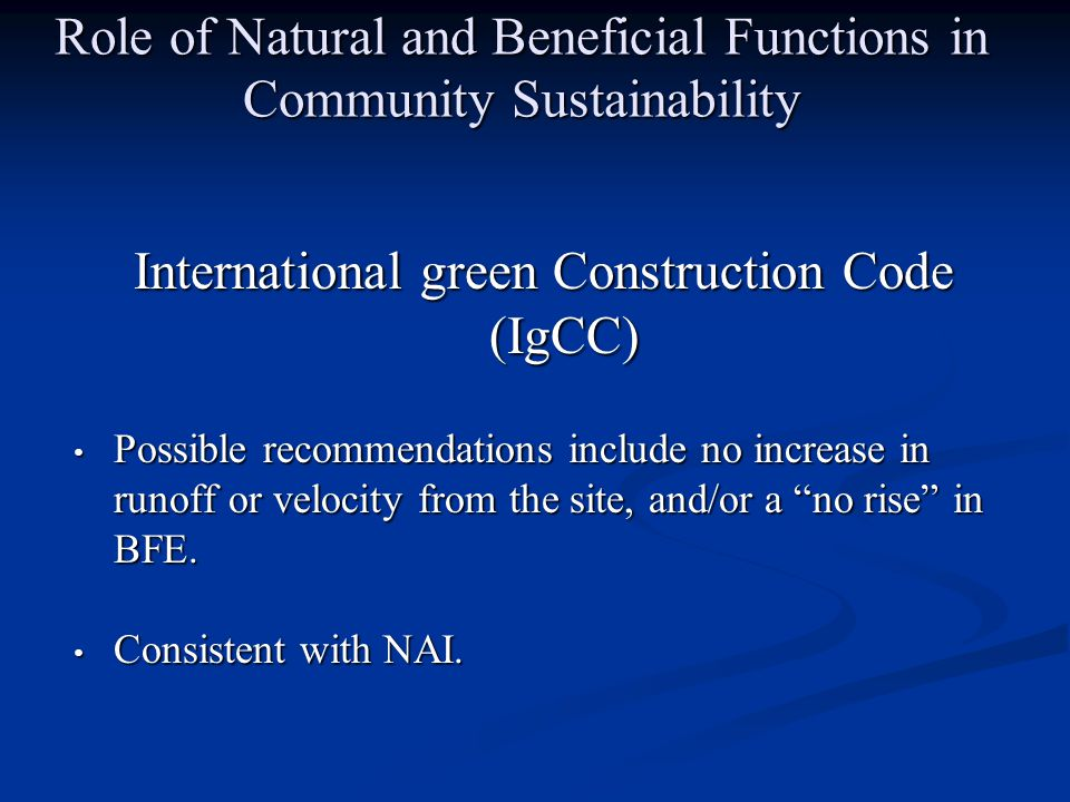 Role of Natural and Beneficial Functions in Community Sustainability International green Construction Code (IgCC) Possible recommendations include no increase in runoff or velocity from the site, and/or a no rise in BFE.