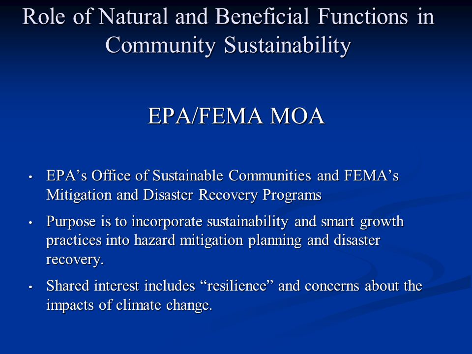 Role of Natural and Beneficial Functions in Community Sustainability EPA/FEMA MOA EPA's Office of Sustainable Communities and FEMA's Mitigation and Disaster Recovery Programs EPA's Office of Sustainable Communities and FEMA's Mitigation and Disaster Recovery Programs Purpose is to incorporate sustainability and smart growth practices into hazard mitigation planning and disaster recovery.