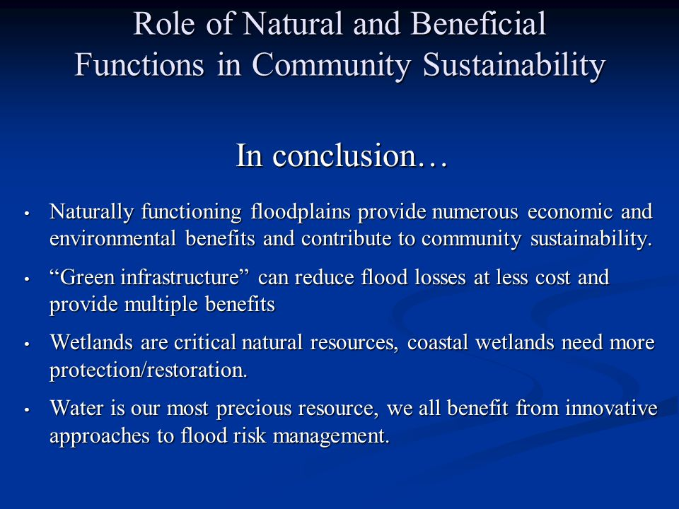 Role of Natural and Beneficial Functions in Community Sustainability In conclusion… Naturally functioning floodplains provide numerous economic and environmental benefits and contribute to community sustainability.