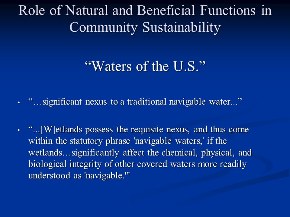 Role of Natural and Beneficial Functions in Community Sustainability Waters of the U.S. …significant nexus to a traditional navigable water... …significant nexus to a traditional navigable water... ...[W]etlands possess the requisite nexus, and thus come within the statutory phrase navigable waters, if the wetlands…significantly affect the chemical, physical, and biological integrity of other covered waters more readily understood as navigable. ...[W]etlands possess the requisite nexus, and thus come within the statutory phrase navigable waters, if the wetlands…significantly affect the chemical, physical, and biological integrity of other covered waters more readily understood as navigable.