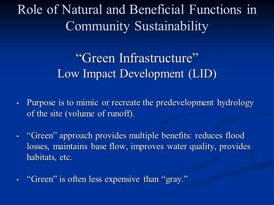 Role of Natural and Beneficial Functions in Community Sustainability Green Infrastructure Low Impact Development (LID) Purpose is to mimic or recreate the predevelopment hydrology of the site (volume of runoff).