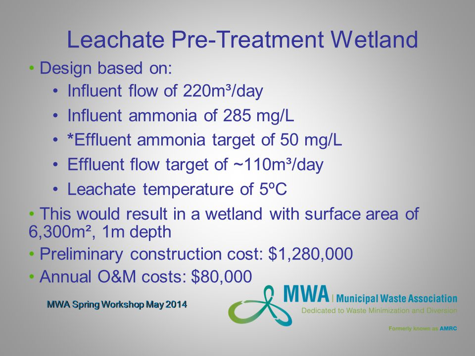 MWA Spring Workshop May 2014 Leachate Pre-Treatment Wetland Design based on: Influent flow of 220m³/day Influent ammonia of 285 mg/L *Effluent ammonia target of 50 mg/L Effluent flow target of ~110m³/day Leachate temperature of 5ºC This would result in a wetland with surface area of 6,300m², 1m depth Preliminary construction cost: $1,280,000 Annual O&M costs: $80,000