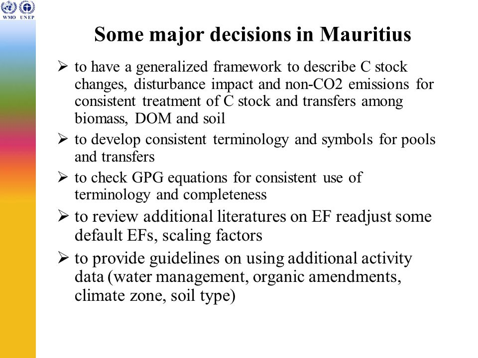 Some major decisions in Mauritius  to have a generalized framework to describe C stock changes, disturbance impact and non-CO2 emissions for consistent treatment of C stock and transfers among biomass, DOM and soil  to develop consistent terminology and symbols for pools and transfers  to check GPG equations for consistent use of terminology and completeness  to review additional literatures on EF readjust some default EFs, scaling factors  to provide guidelines on using additional activity data (water management, organic amendments, climate zone, soil type)