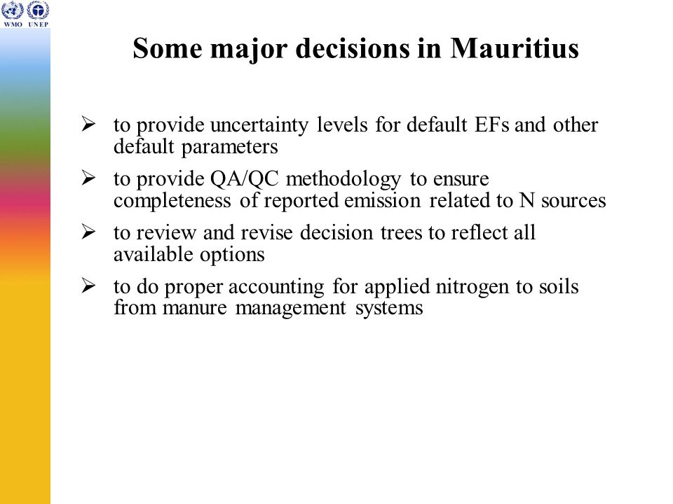 Some major decisions in Mauritius  to provide uncertainty levels for default EFs and other default parameters  to provide QA/QC methodology to ensure completeness of reported emission related to N sources  to review and revise decision trees to reflect all available options  to do proper accounting for applied nitrogen to soils from manure management systems