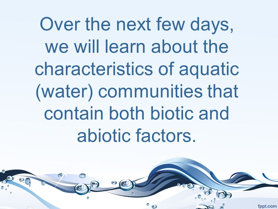 Over the next few days, we will learn about the characteristics of aquatic (water) communities that contain both biotic and abiotic factors.