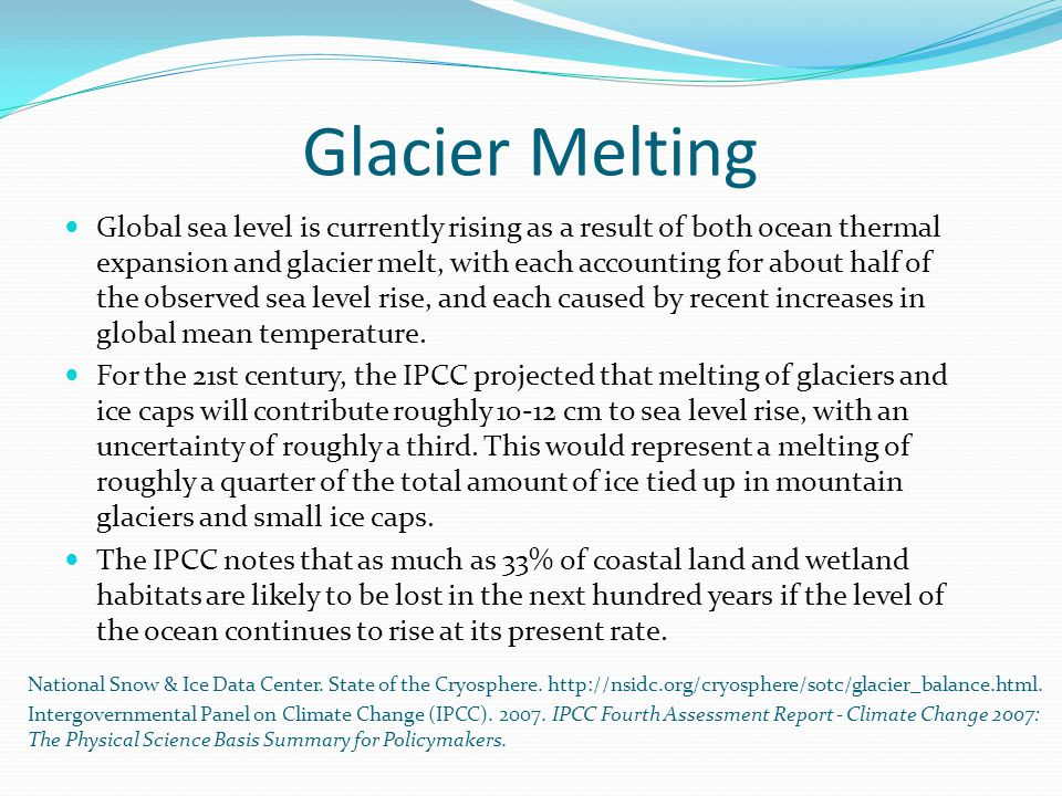 Glacier Melting Global sea level is currently rising as a result of both ocean thermal expansion and glacier melt, with each accounting for about half of the observed sea level rise, and each caused by recent increases in global mean temperature.