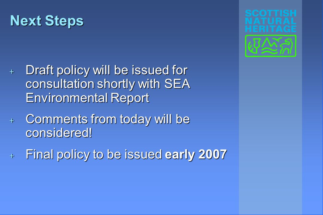 Next Steps + Draft policy will be issued for consultation shortly with SEA Environmental Report + Comments from today will be considered.