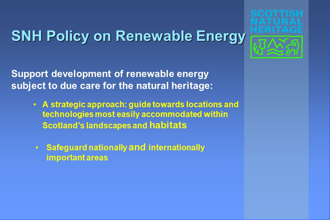 SNH Policy on Renewable Energy A strategic approach: guide towards locations and technologies most easily accommodated within Scotland's landscapes and habitats Support development of renewable energy subject to due care for the natural heritage: Safeguard nationally and internationally important areas