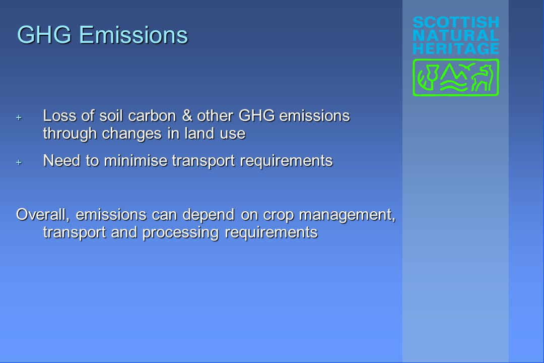 GHG Emissions + Loss of soil carbon & other GHG emissions through changes in land use + Need to minimise transport requirements Overall, emissions can depend on crop management, transport and processing requirements