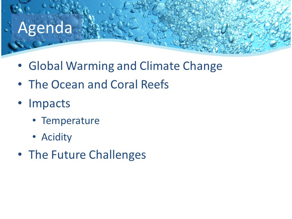 Agenda Global Warming and Climate Change The Ocean and Coral Reefs Impacts Temperature Acidity The Future Challenges