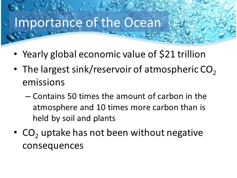 Yearly global economic value of $21 trillion The largest sink/reservoir of atmospheric CO 2 emissions – Contains 50 times the amount of carbon in the atmosphere and 10 times more carbon than is held by soil and plants CO 2 uptake has not been without negative consequences Importance of the Ocean
