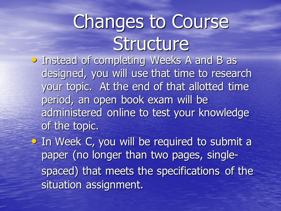 Changes to Course Structure Instead of completing Weeks A and B as designed, you will use that time to research your topic.