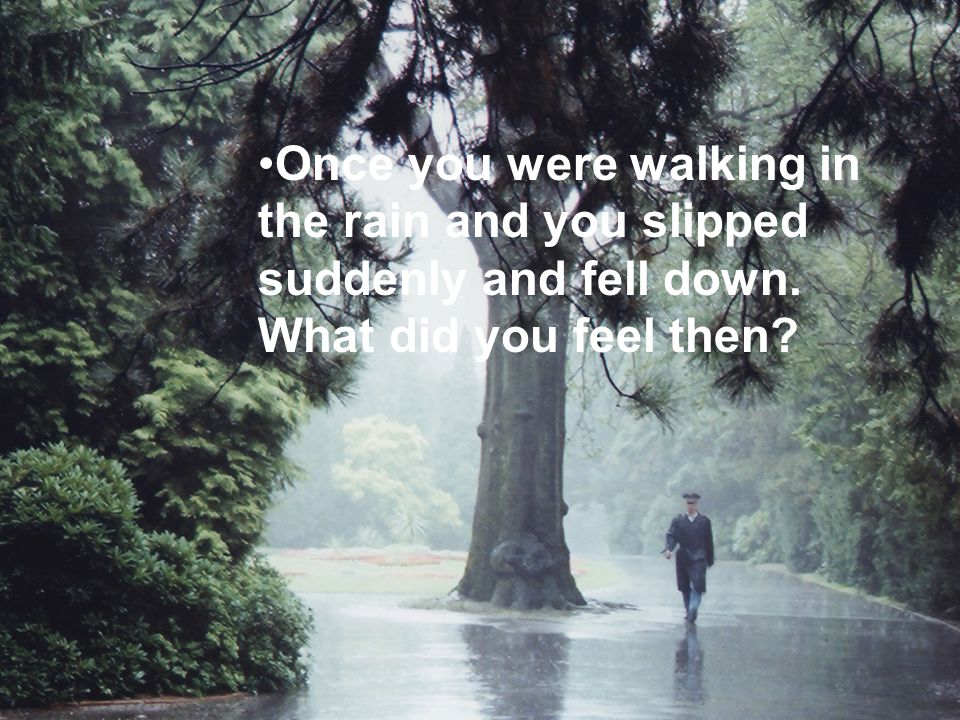 Once you were walking in the rain and you slipped suddenly and fell down. What did you feel then