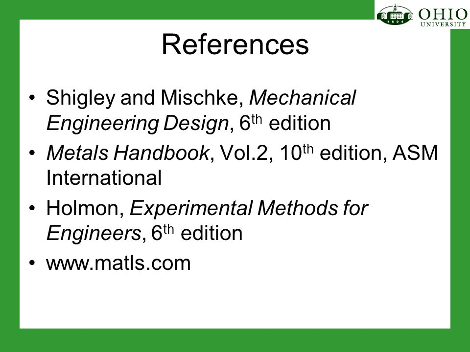 References Shigley and Mischke, Mechanical Engineering Design, 6 th edition Metals Handbook, Vol.2, 10 th edition, ASM International Holmon, Experimental Methods for Engineers, 6 th edition