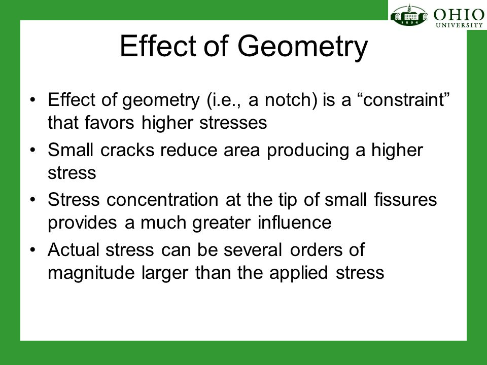 Effect of Geometry Effect of geometry (i.e., a notch) is a constraint that favors higher stresses Small cracks reduce area producing a higher stress Stress concentration at the tip of small fissures provides a much greater influence Actual stress can be several orders of magnitude larger than the applied stress