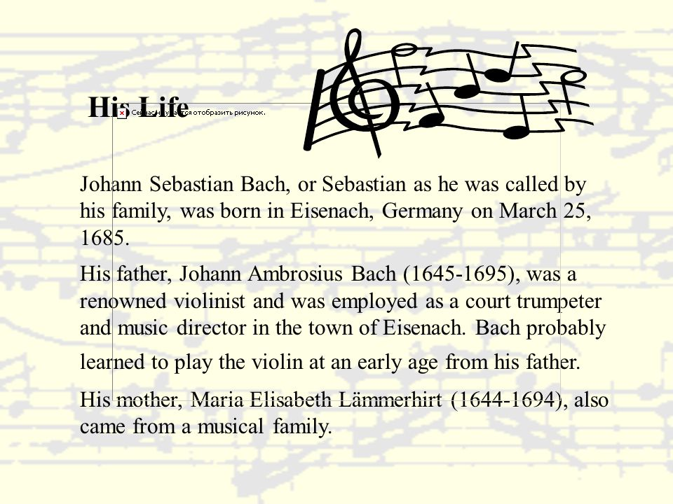 His Life Johann Sebastian Bach, or Sebastian as he was called by his family, was born in Eisenach, Germany on March 25, 1685.