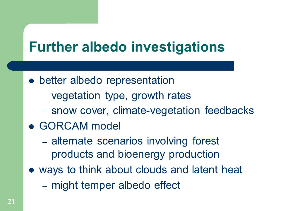 21 Further albedo investigations better albedo representation – vegetation type, growth rates – snow cover, climate-vegetation feedbacks GORCAM model – alternate scenarios involving forest products and bioenergy production ways to think about clouds and latent heat – might temper albedo effect