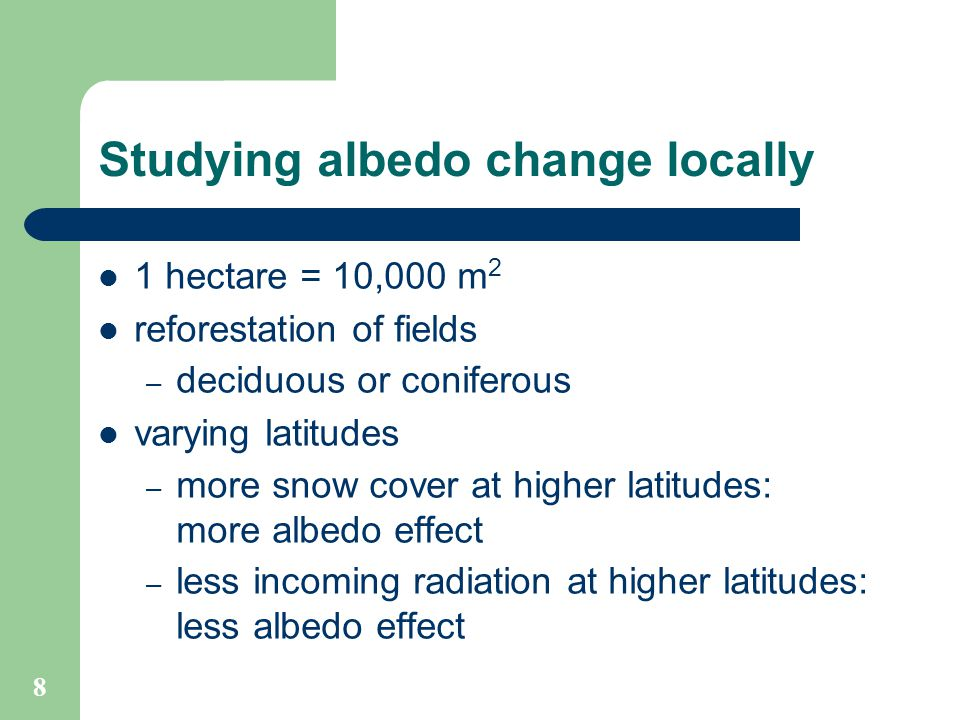 8 Studying albedo change locally 1 hectare = 10,000 m 2 reforestation of fields – deciduous or coniferous varying latitudes – more snow cover at higher latitudes: more albedo effect – less incoming radiation at higher latitudes: less albedo effect