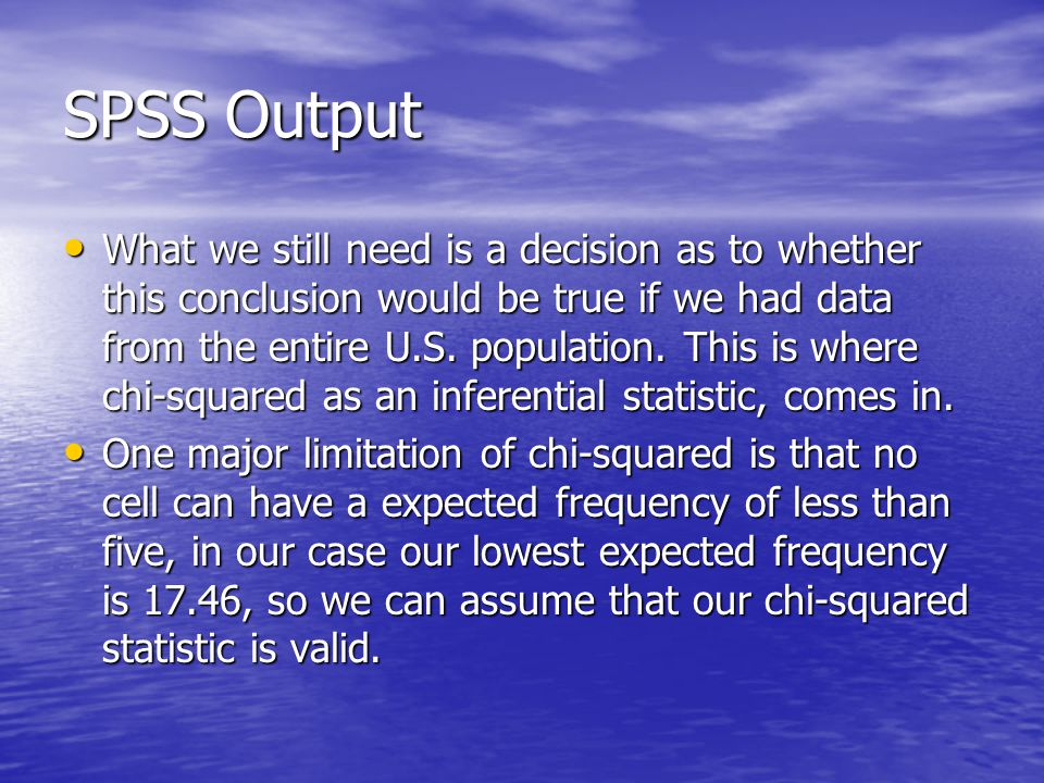SPSS Output What we still need is a decision as to whether this conclusion would be true if we had data from the entire U.S.