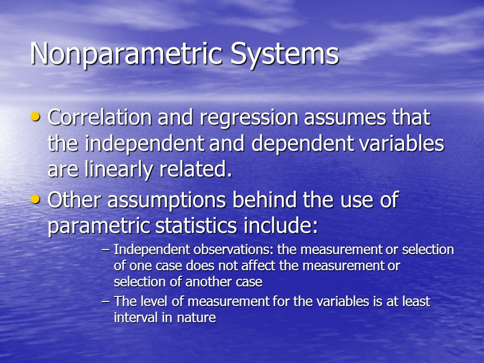 Nonparametric Systems Correlation and regression assumes that the independent and dependent variables are linearly related.