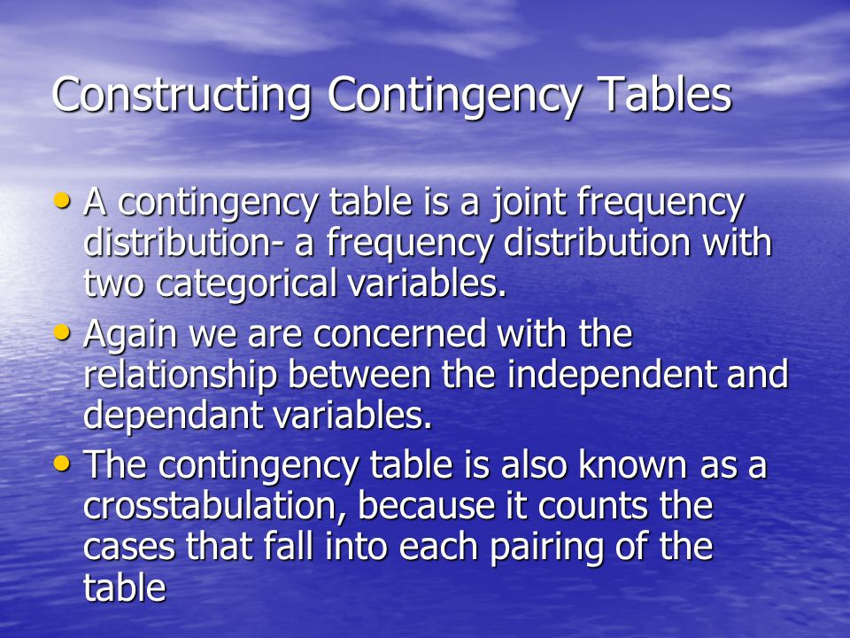 Constructing Contingency Tables A contingency table is a joint frequency distribution- a frequency distribution with two categorical variables.