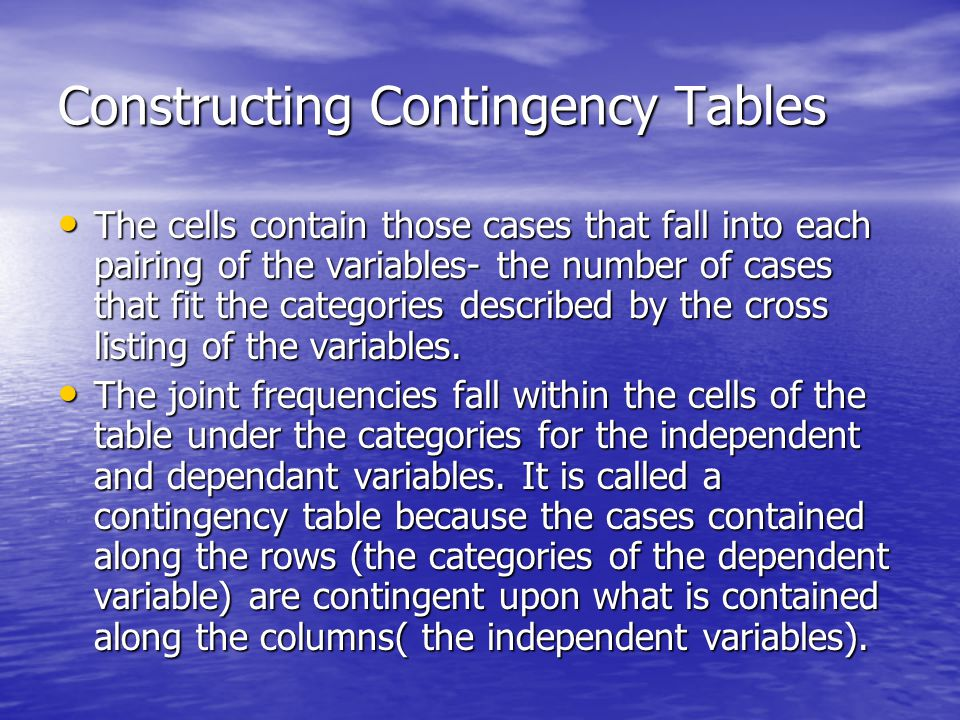 Constructing Contingency Tables The cells contain those cases that fall into each pairing of the variables- the number of cases that fit the categories described by the cross listing of the variables.