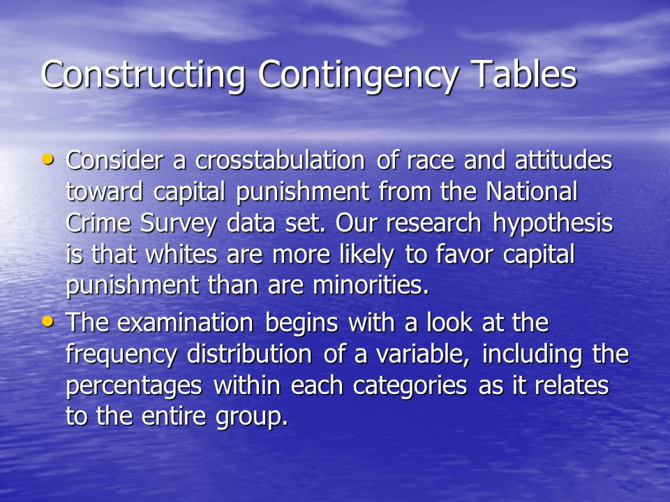 Constructing Contingency Tables Consider a crosstabulation of race and attitudes toward capital punishment from the National Crime Survey data set.