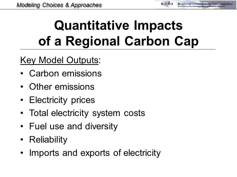 Modeling Choices & Approaches Key Model Outputs: Carbon emissions Other emissions Electricity prices Total electricity system costs Fuel use and diversity Reliability Imports and exports of electricity Quantitative Impacts of a Regional Carbon Cap