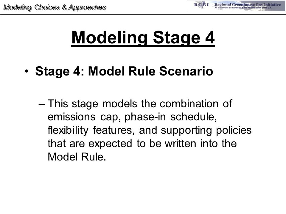 Modeling Stage 4 Stage 4: Model Rule Scenario –This stage models the combination of emissions cap, phase-in schedule, flexibility features, and supporting policies that are expected to be written into the Model Rule.