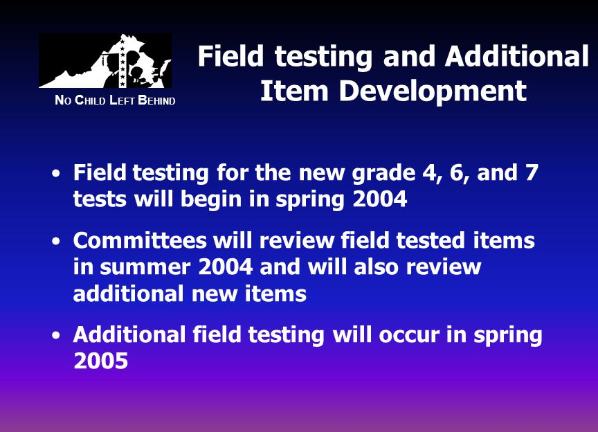 N O C HILD L EFT B EHIND Field testing and Additional Item Development Field testing for the new grade 4, 6, and 7 tests will begin in spring 2004 Committees will review field tested items in summer 2004 and will also review additional new items Additional field testing will occur in spring 2005