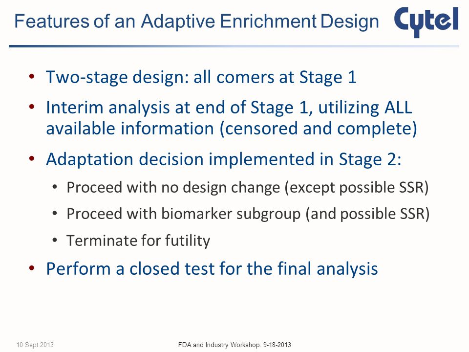 Two-stage design: all comers at Stage 1 Interim analysis at end of Stage 1, utilizing ALL available information (censored and complete) Adaptation decision implemented in Stage 2: Proceed with no design change (except possible SSR) Proceed with biomarker subgroup (and possible SSR) Terminate for futility Perform a closed test for the final analysis Features of an Adaptive Enrichment Design FDA and Industry Workshop.