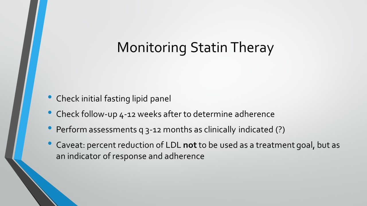 Monitoring Statin Theray Check initial fasting lipid panel Check follow-up 4-12 weeks after to determine adherence Perform assessments q 3-12 months as clinically indicated ( ) Caveat: percent reduction of LDL not to be used as a treatment goal, but as an indicator of response and adherence