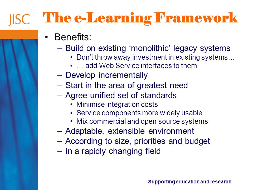 Supporting education and research The e-Learning Framework Benefits: –Build on existing 'monolithic' legacy systems Don't throw away investment in existing systems… … add Web Service interfaces to them –Develop incrementally –Start in the area of greatest need –Agree unified set of standards Minimise integration costs Service components more widely usable Mix commercial and open source systems –Adaptable, extensible environment –According to size, priorities and budget –In a rapidly changing field