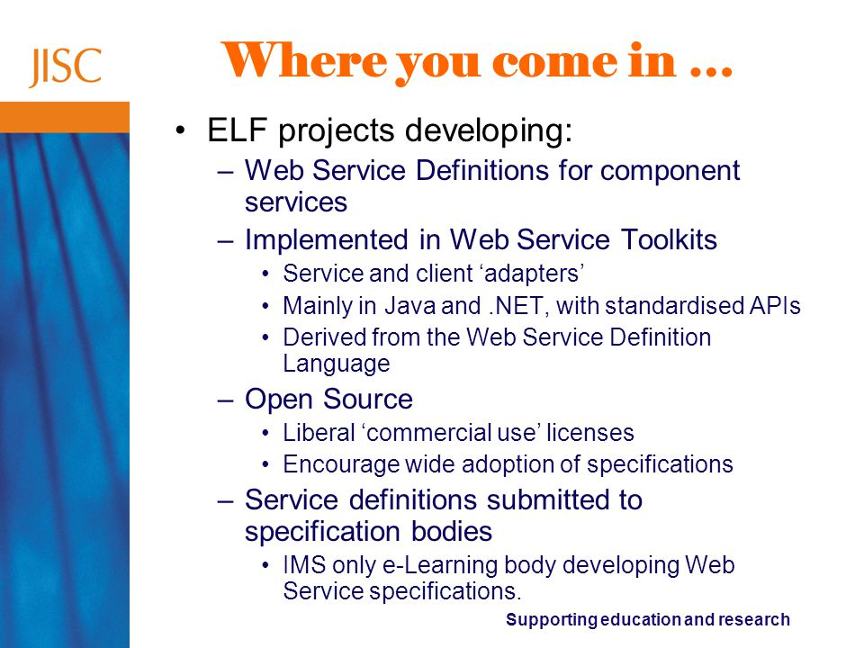 Supporting education and research Where you come in … ELF projects developing: –Web Service Definitions for component services –Implemented in Web Service Toolkits Service and client 'adapters' Mainly in Java and.NET, with standardised APIs Derived from the Web Service Definition Language –Open Source Liberal 'commercial use' licenses Encourage wide adoption of specifications –Service definitions submitted to specification bodies IMS only e-Learning body developing Web Service specifications.
