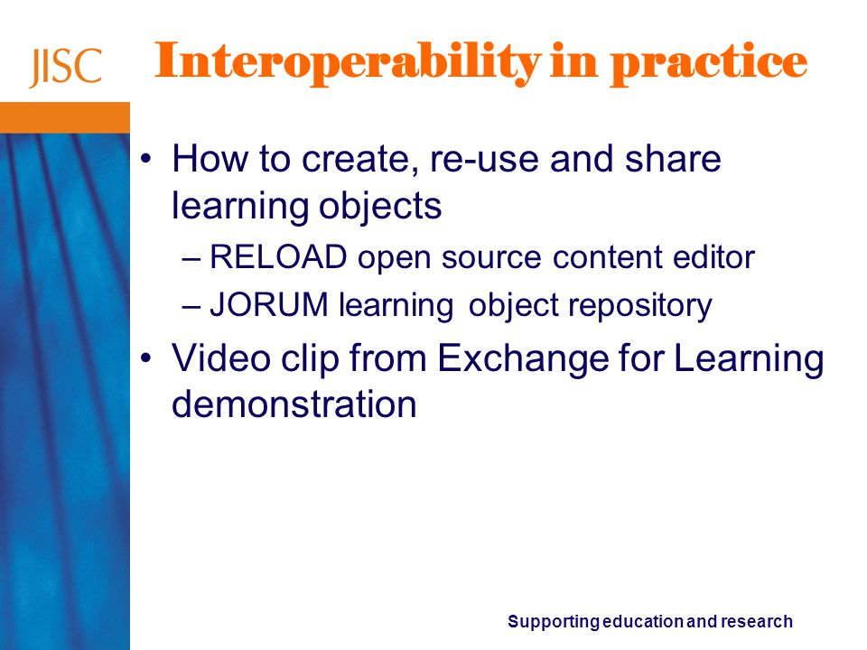 Supporting education and research Interoperability in practice How to create, re-use and share learning objects –RELOAD open source content editor –JORUM learning object repository Video clip from Exchange for Learning demonstration