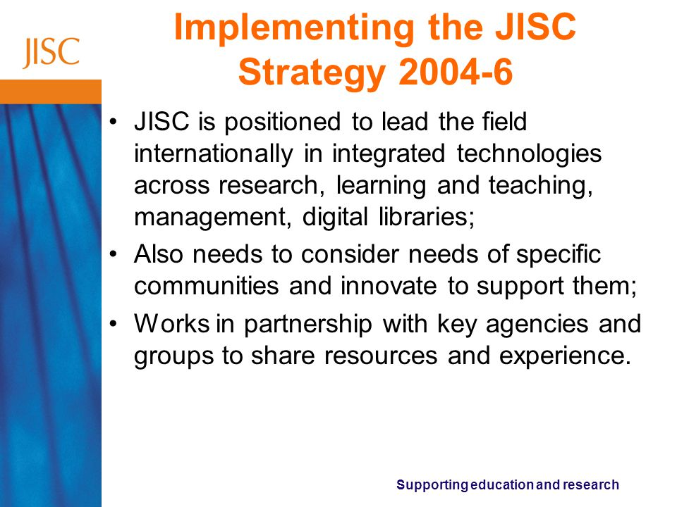 Supporting education and research Implementing the JISC Strategy JISC is positioned to lead the field internationally in integrated technologies across research, learning and teaching, management, digital libraries; Also needs to consider needs of specific communities and innovate to support them; Works in partnership with key agencies and groups to share resources and experience.