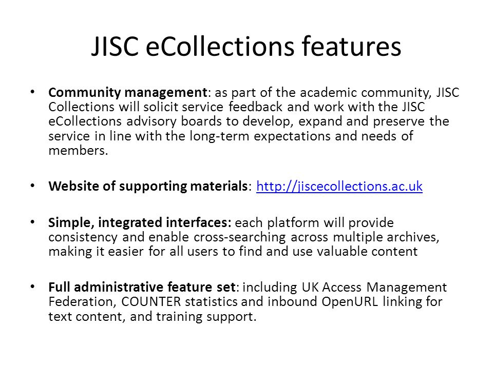 JISC eCollections features Community management: as part of the academic community, JISC Collections will solicit service feedback and work with the JISC eCollections advisory boards to develop, expand and preserve the service in line with the long-term expectations and needs of members.